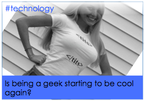Is being a geek starting to be cool again?