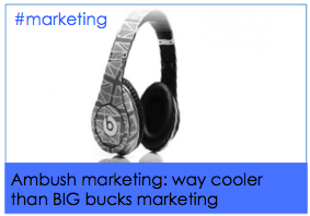 Ambush marketing. Way cheaper, way cooler and way more fun than BIG BUCKS marketing