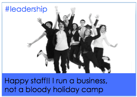 Happy staff!! I run a business not a bloody holiday camp #hr #leadership #happy #recruitment